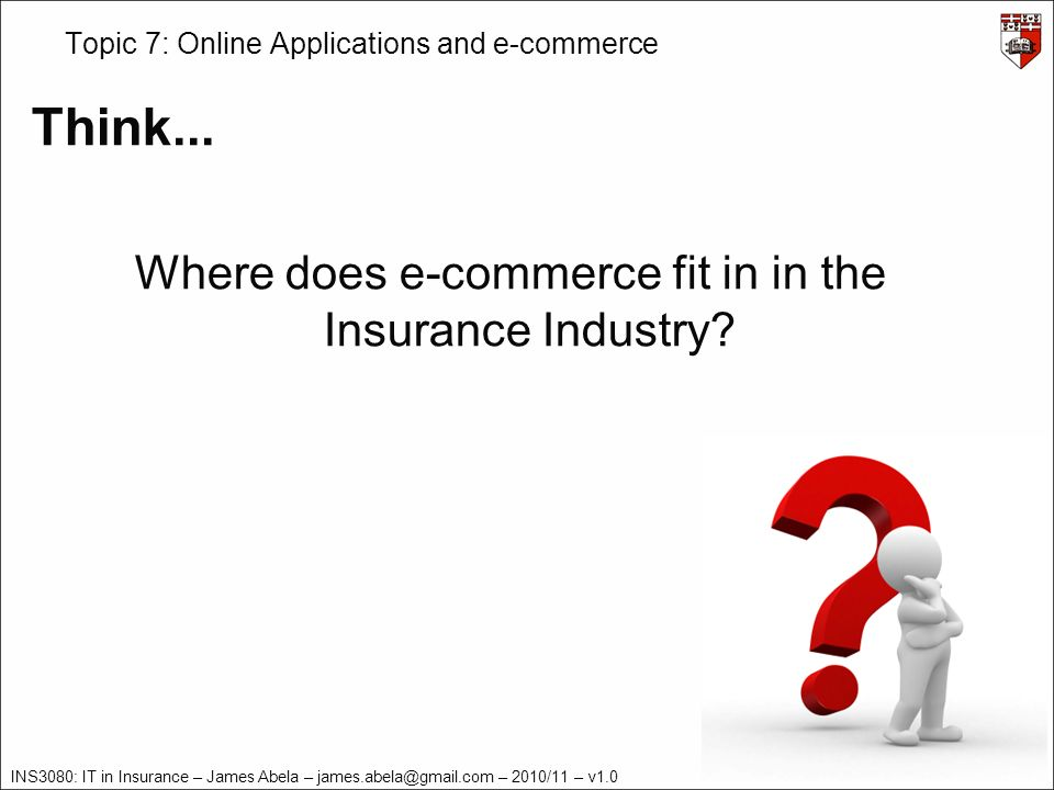 INS3080: IT in Insurance – James Abela – – 2010/11 – v1.0 Topic 7: Online Applications and e-commerce Think...