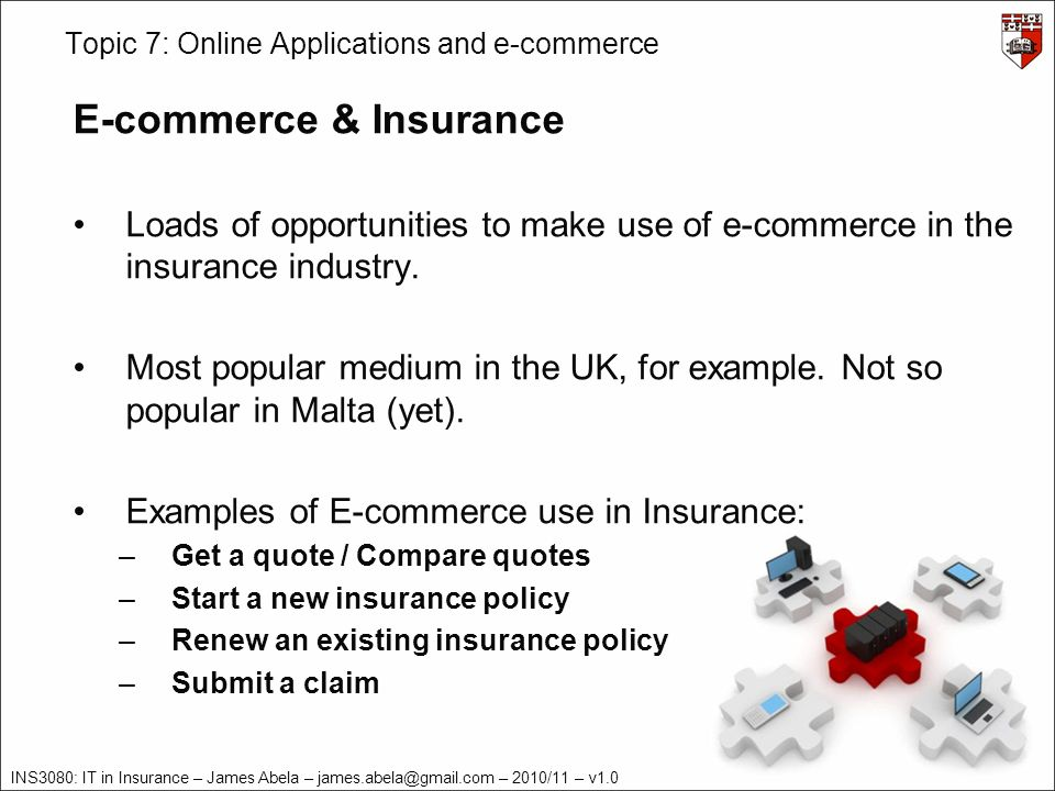 INS3080: IT in Insurance – James Abela – – 2010/11 – v1.0 Topic 7: Online Applications and e-commerce E-commerce & Insurance Loads of opportunities to make use of e-commerce in the insurance industry.