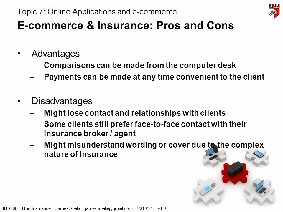 INS3080: IT in Insurance – James Abela – – 2010/11 – v1.0 Topic 7: Online Applications and e-commerce E-commerce & Insurance: Pros and Cons Advantages –Comparisons can be made from the computer desk –Payments can be made at any time convenient to the client Disadvantages –Might lose contact and relationships with clients –Some clients still prefer face-to-face contact with their Insurance broker / agent –Might misunderstand wording or cover due to the complex nature of Insurance