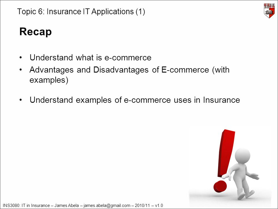 INS3080: IT in Insurance – James Abela – – 2010/11 – v1.0 Topic 6: Insurance IT Applications (1) Recap Understand what is e-commerce Advantages and Disadvantages of E-commerce (with examples) Understand examples of e-commerce uses in Insurance