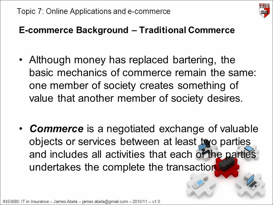 INS3080: IT in Insurance – James Abela – – 2010/11 – v1.0 Topic 7: Online Applications and e-commerce E-commerce Background – Traditional Commerce Although money has replaced bartering, the basic mechanics of commerce remain the same: one member of society creates something of value that another member of society desires.