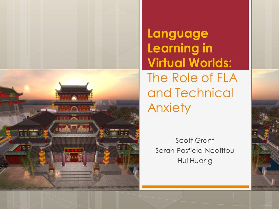 Language Learning in Virtual Worlds: The Role of FLA and Technical Anxiety Scott Grant Sarah Pasfield-Neofitou Hui Huang