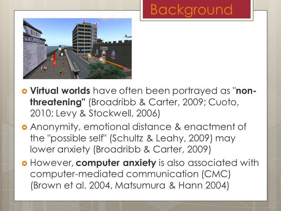 Background Virtual worlds have often been portrayed as non- threatening (Broadribb & Carter, 2009; Cuoto, 2010; Levy & Stockwell, 2006) Anonymity, emotional distance & enactment of the possible self (Schultz & Leahy, 2009) may lower anxiety (Broadribb & Carter, 2009) However, computer anxiety is also associated with computer-mediated communication (CMC) (Brown et al.