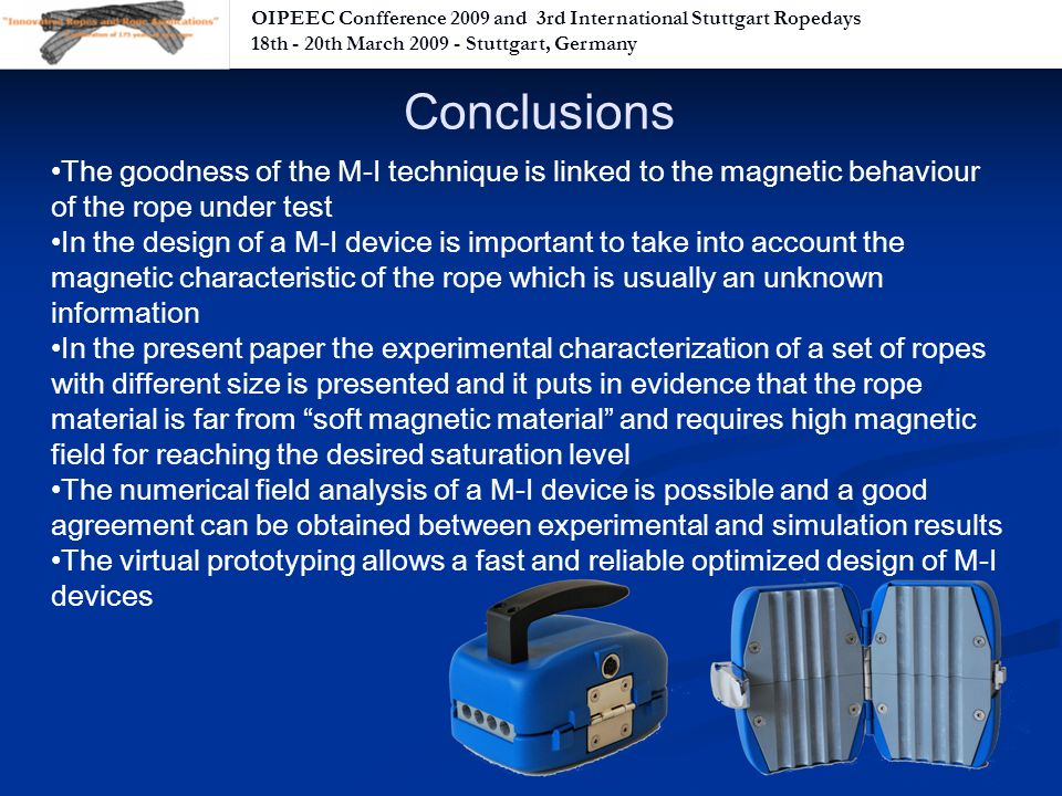 OIPEEC Confference 2009 and 3rd International Stuttgart Ropedays 18th - 20th March Stuttgart, Germany Conclusions The goodness of the M-I technique is linked to the magnetic behaviour of the rope under test In the design of a M-I device is important to take into account the magnetic characteristic of the rope which is usually an unknown information In the present paper the experimental characterization of a set of ropes with different size is presented and it puts in evidence that the rope material is far from soft magnetic material and requires high magnetic field for reaching the desired saturation level The numerical field analysis of a M-I device is possible and a good agreement can be obtained between experimental and simulation results The virtual prototyping allows a fast and reliable optimized design of M-I devices