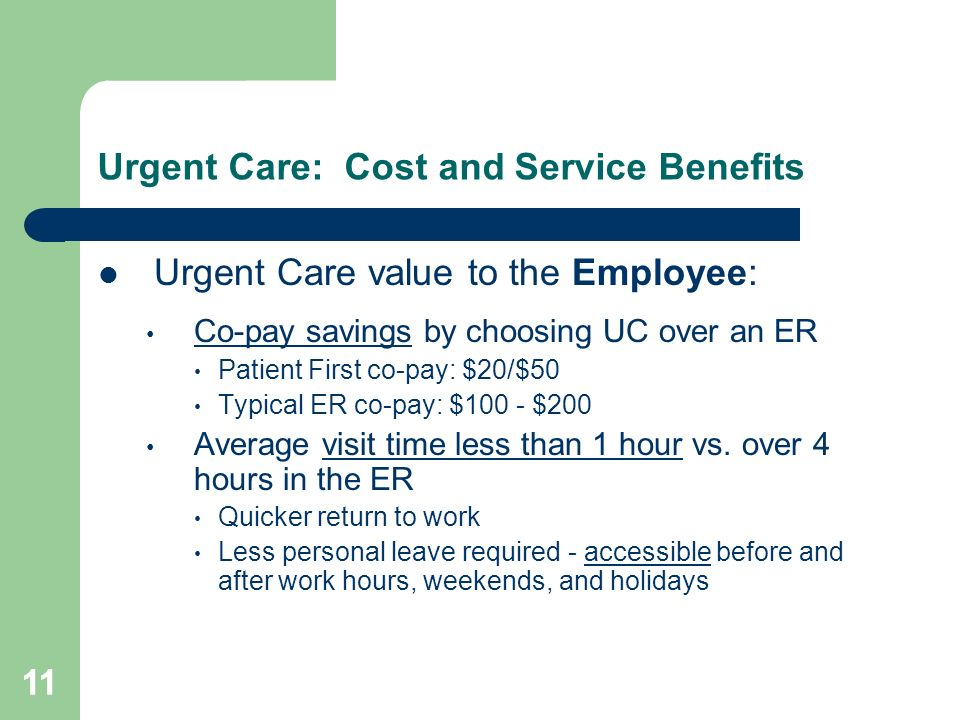 11 Urgent Care: Cost and Service Benefits Urgent Care value to the Employee: Co-pay savings by choosing UC over an ER Patient First co-pay: $20/$50 Typical ER co-pay: $100 - $200 Average visit time less than 1 hour vs.
