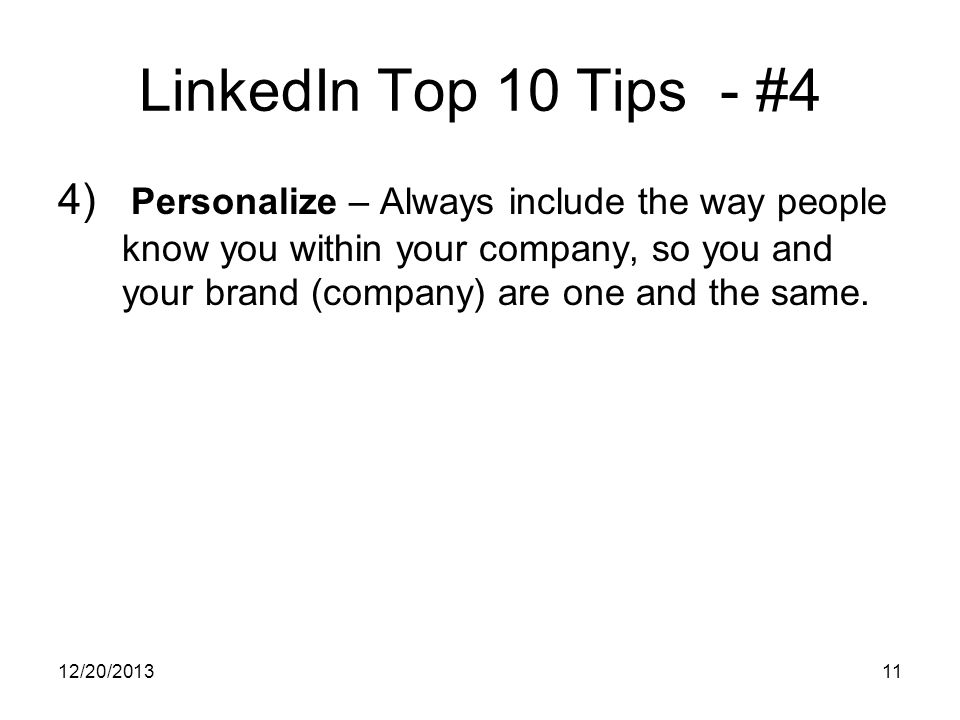 12/20/ LinkedIn Top 10 Tips - #4 4) Personalize – Always include the way people know you within your company, so you and your brand (company) are one and the same.