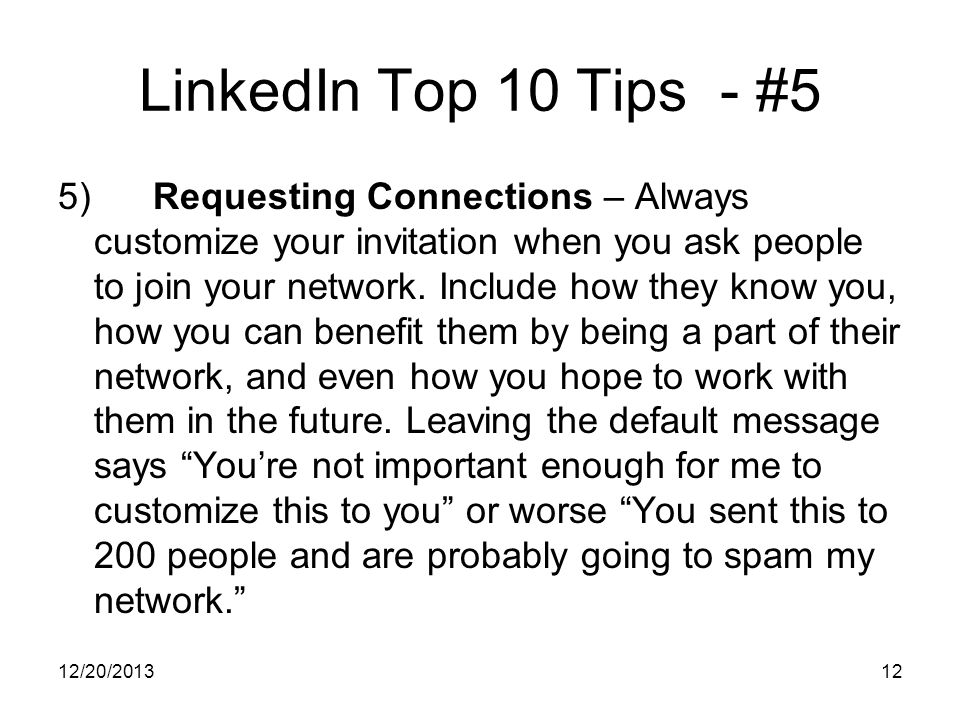 12/20/ LinkedIn Top 10 Tips - #5 5) Requesting Connections – Always customize your invitation when you ask people to join your network.