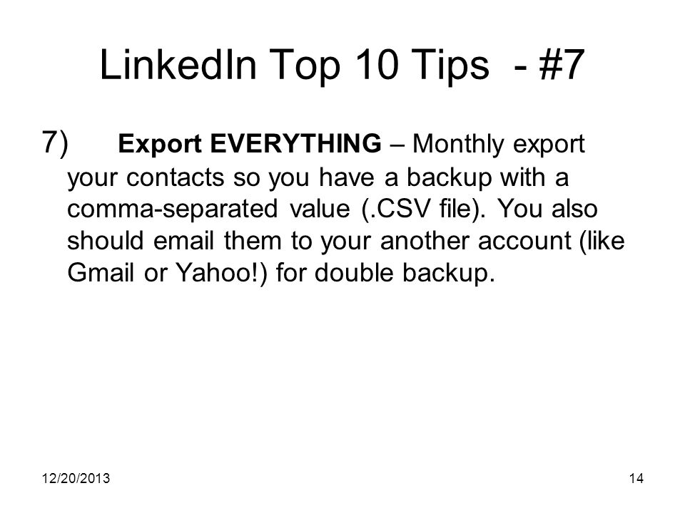 12/20/ LinkedIn Top 10 Tips - #7 7) Export EVERYTHING – Monthly export your contacts so you have a backup with a comma-separated value (.CSV file).