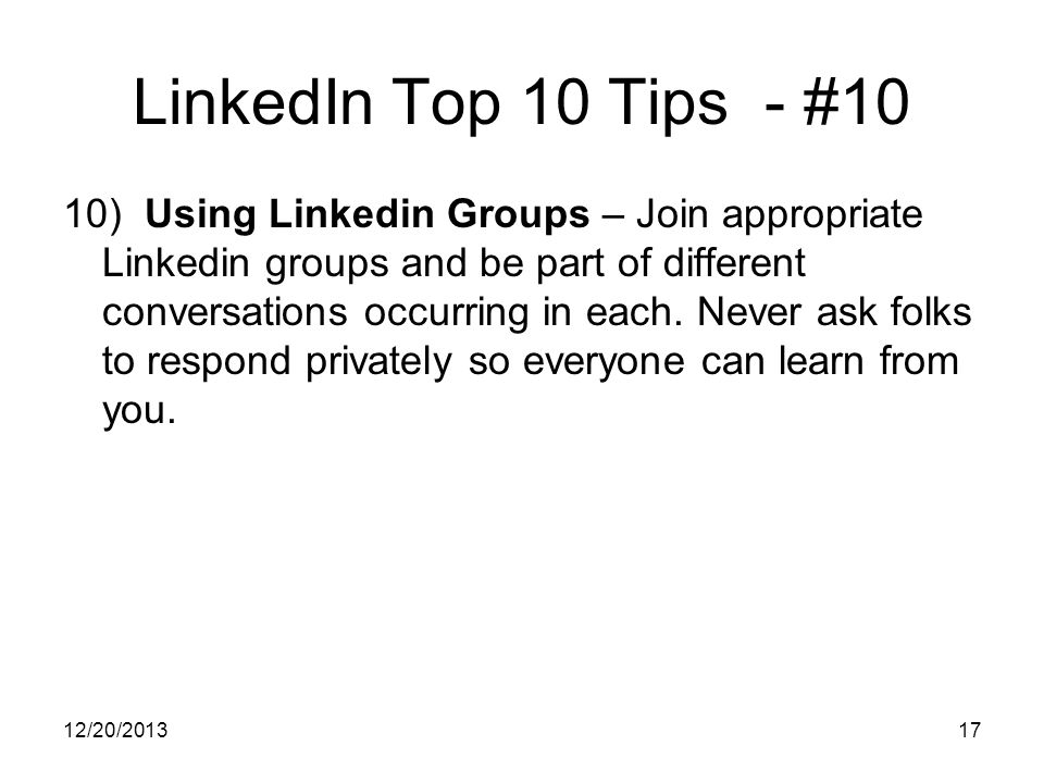 12/20/ LinkedIn Top 10 Tips - #10 10) Using Linkedin Groups – Join appropriate Linkedin groups and be part of different conversations occurring in each.
