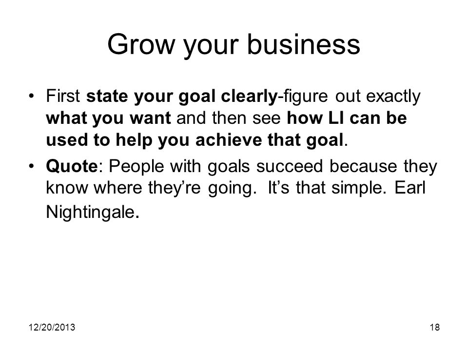 12/20/ Grow your business First state your goal clearly-figure out exactly what you want and then see how LI can be used to help you achieve that goal.