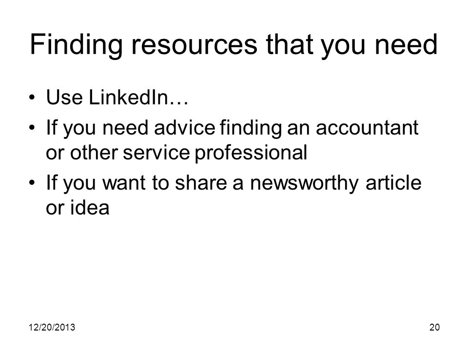 12/20/ Finding resources that you need Use LinkedIn… If you need advice finding an accountant or other service professional If you want to share a newsworthy article or idea