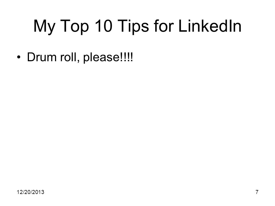 12/20/20137 My Top 10 Tips for LinkedIn Drum roll, please!!!!