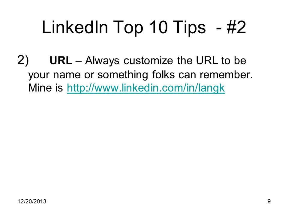 12/20/20139 LinkedIn Top 10 Tips - #2 2) URL – Always customize the URL to be your name or something folks can remember.