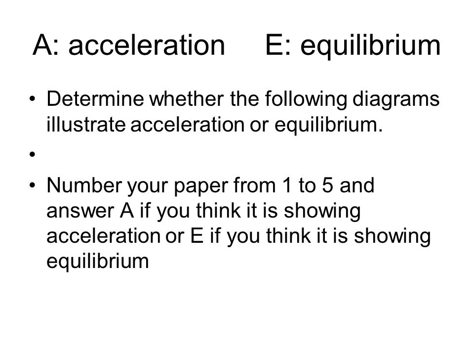 A: acceleration E: equilibrium Determine whether the following diagrams illustrate acceleration or equilibrium.