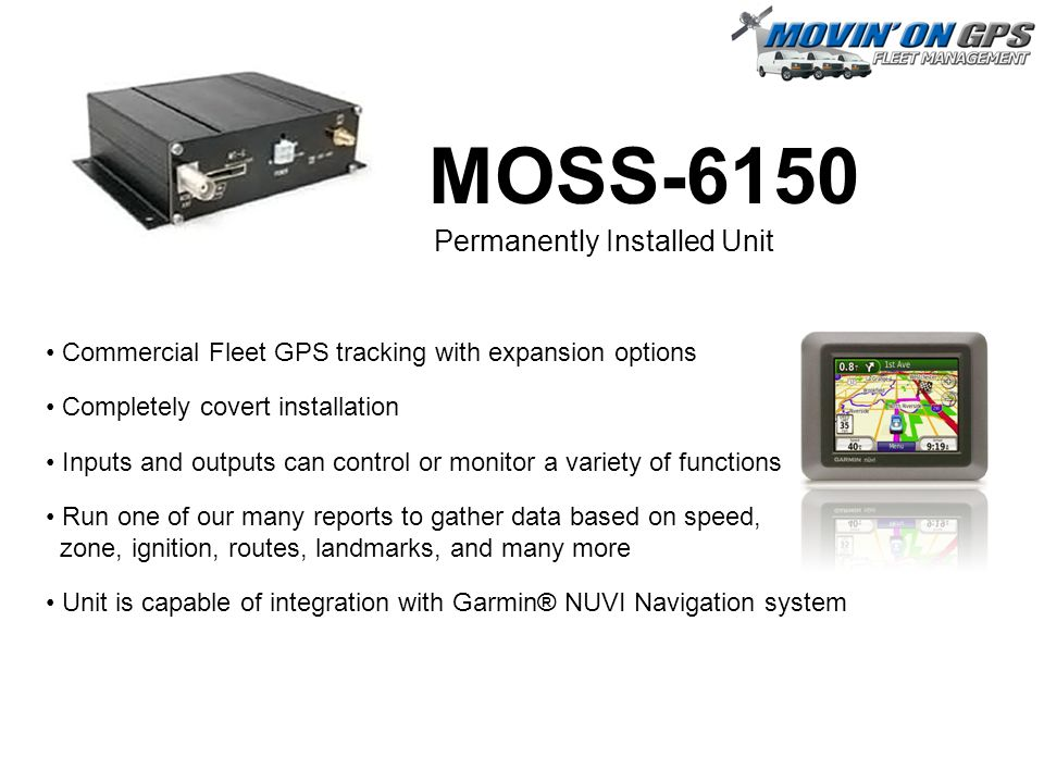 MOSS-6150 Commercial Fleet GPS tracking with expansion options Completely covert installation Inputs and outputs can control or monitor a variety of functions Run one of our many reports to gather data based on speed, zone, ignition, routes, landmarks, and many more Unit is capable of integration with Garmin® NUVI Navigation system Permanently Installed Unit