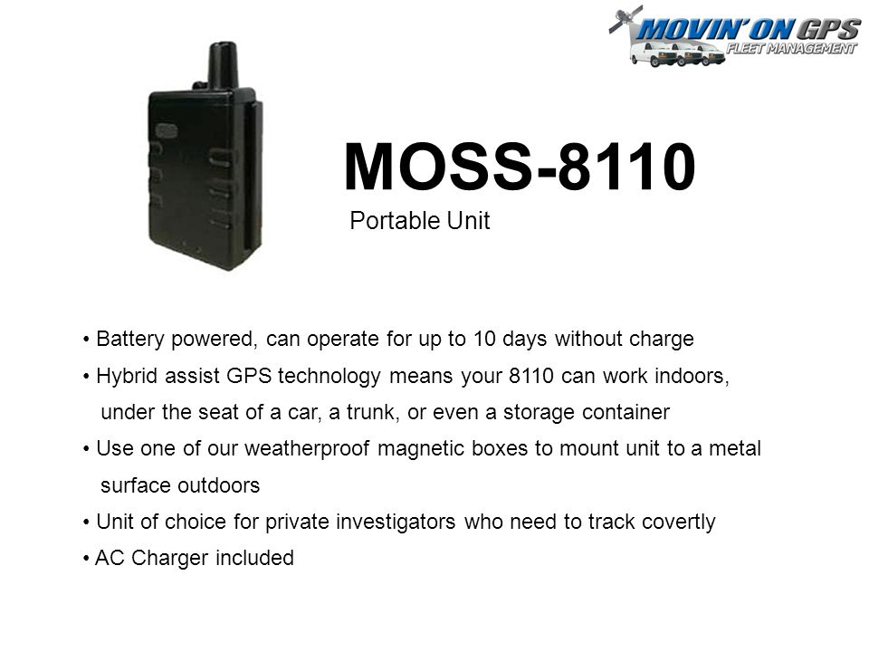 MOSS-8110 Portable Unit Battery powered, can operate for up to 10 days without charge Hybrid assist GPS technology means your 8110 can work indoors, under the seat of a car, a trunk, or even a storage container Use one of our weatherproof magnetic boxes to mount unit to a metal surface outdoors Unit of choice for private investigators who need to track covertly AC Charger included