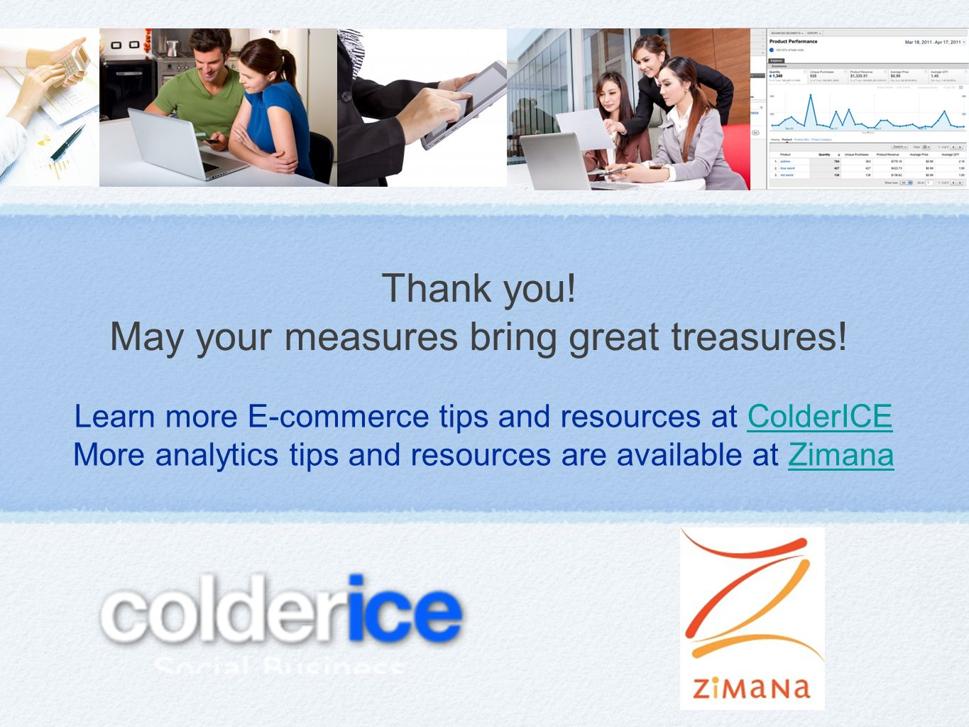 Learn more E-commerce tips and resources at ColderICEColderICE More analytics tips and resources are available at ZimanaZimana Thank you.