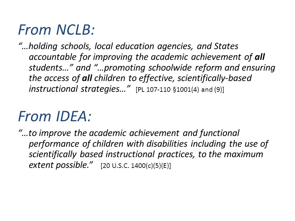 From NCLB: …holding schools, local education agencies, and States accountable for improving the academic achievement of all students… and …promoting schoolwide reform and ensuring the access of all children to effective, scientifically-based instructional strategies… [PL 107-110 §1001(4) and (9)] From IDEA: …to improve the academic achievement and functional performance of children with disabilities including the use of scientifically based instructional practices, to the maximum extent possible.