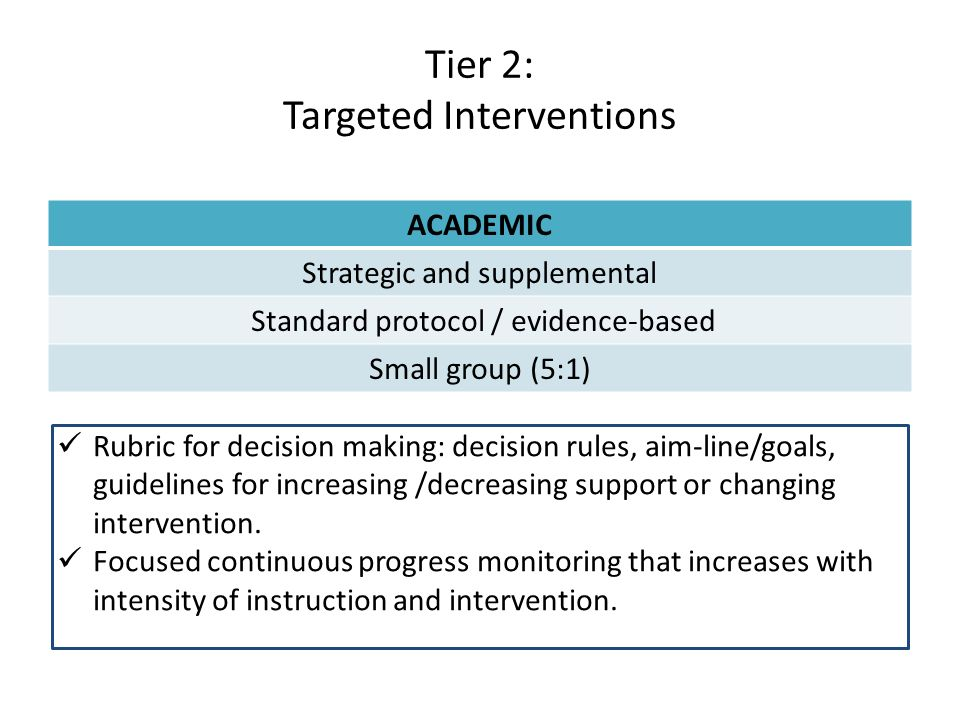 Tier 2: Targeted Interventions ACADEMIC Strategic and supplemental Standard protocol / evidence-based Small group (5:1) Rubric for decision making: decision rules, aim-line/goals, guidelines for increasing /decreasing support or changing intervention.