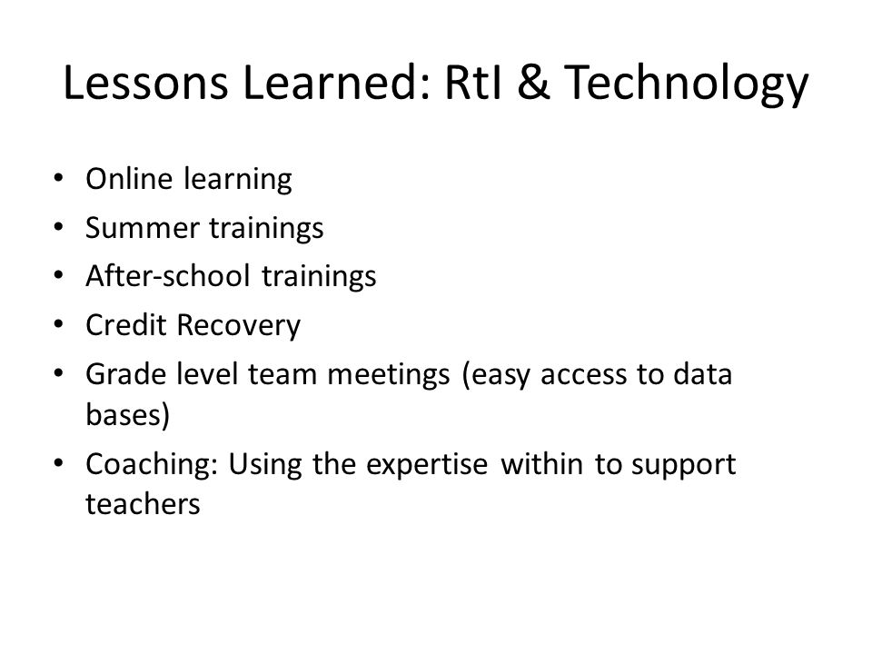 Lessons Learned: RtI & Technology Online learning Summer trainings Afterschool trainings Credit Recovery Grade level team meetings (easy access to data bases) Coaching: Using the expertise within to support teachers