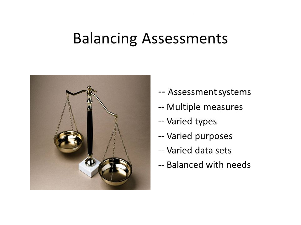 Balancing Assessments -- Assessment systems -- Multiple measures -- Varied types -- Varied purposes -- Varied data sets -- Balanced with needs 23