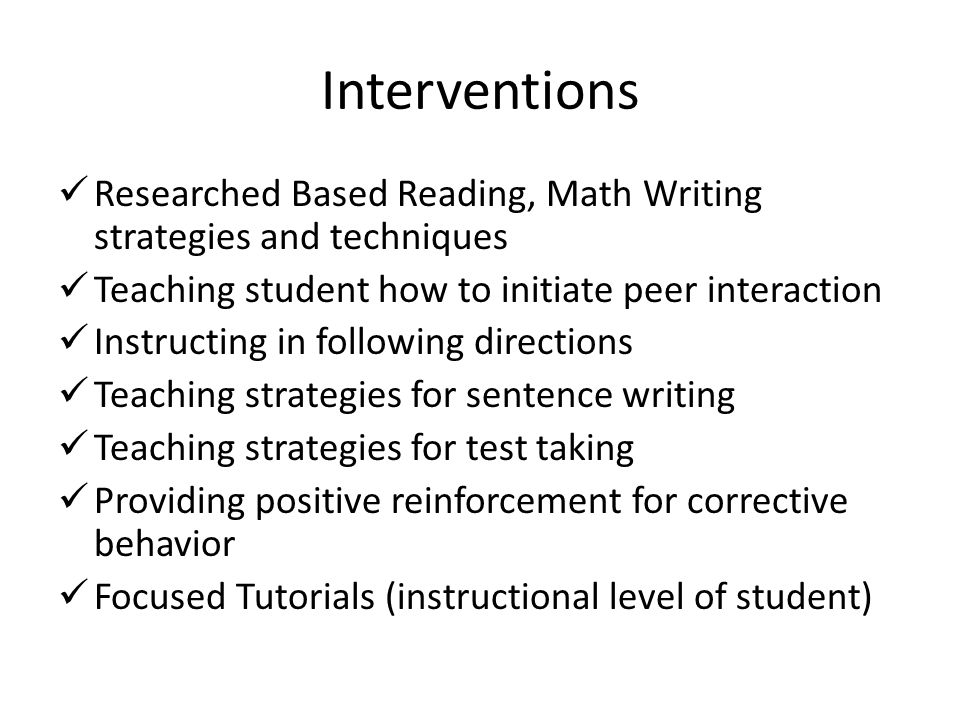 Interventions Researched Based Reading, Math Writing strategies and techniques Teaching student how to initiate peer interaction Instructing in following directions Teaching strategies for sentence writing Teaching strategies for test taking Providing positive reinforcement for corrective behavior Focused Tutorials (instructional level of student)