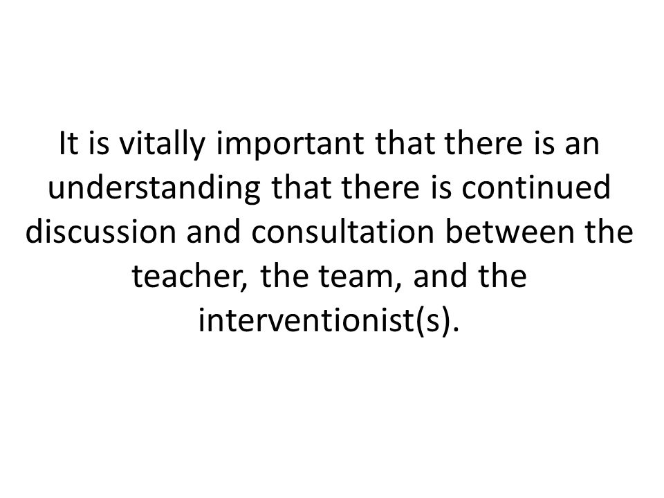 It is vitally important that there is an understanding that there is continued discussion and consultation between the teacher, the team, and the interventionist(s).