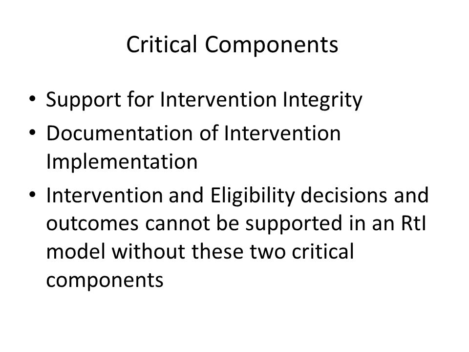 Critical Components Support for Intervention Integrity Documentation of Intervention Implementation Intervention and Eligibility decisions and outcomes cannot be supported in an RtI model without these two critical components