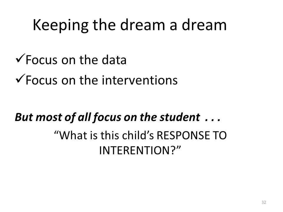 Keeping the dream a dream Focus on the data Focus on the interventions But most of all focus on the student...