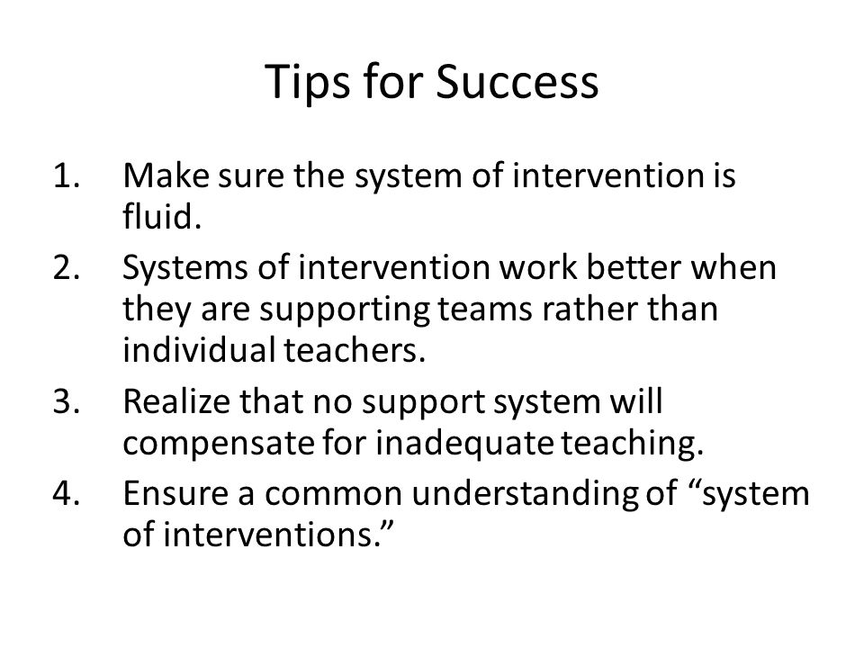 Tips for Success 1.Make sure the system of intervention is fluid.