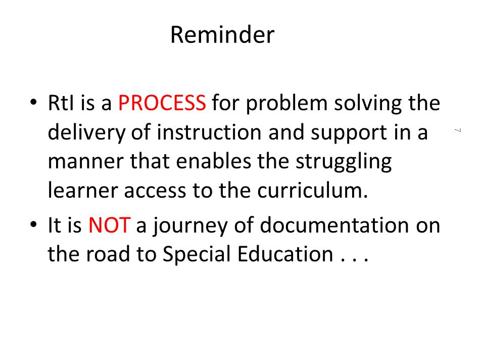 Reminder RtI is a PROCESS for problem solving the delivery of instruction and support in a manner that enables the struggling learner access to the curriculum.