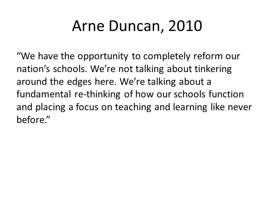 Arne Duncan, 2010 We have the opportunity to completely reform our nations schools.