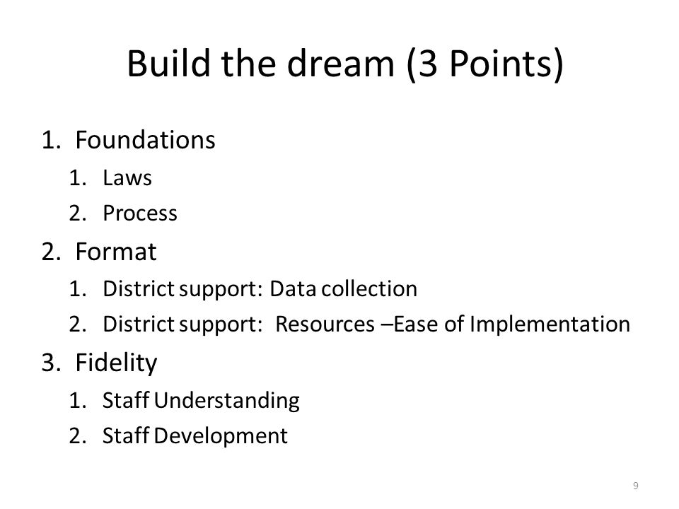Build the dream (3 Points) 1.Foundations 1.Laws 2.Process 2.Format 1.District support: Data collection 2.District support: Resources –Ease of Implementation 3.Fidelity 1.Staff Understanding 2.Staff Development 9