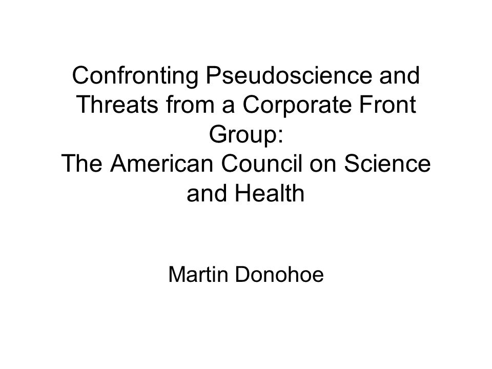 Confronting Pseudoscience and Threats from a Corporate Front Group: The American Council on Science and Health Martin Donohoe