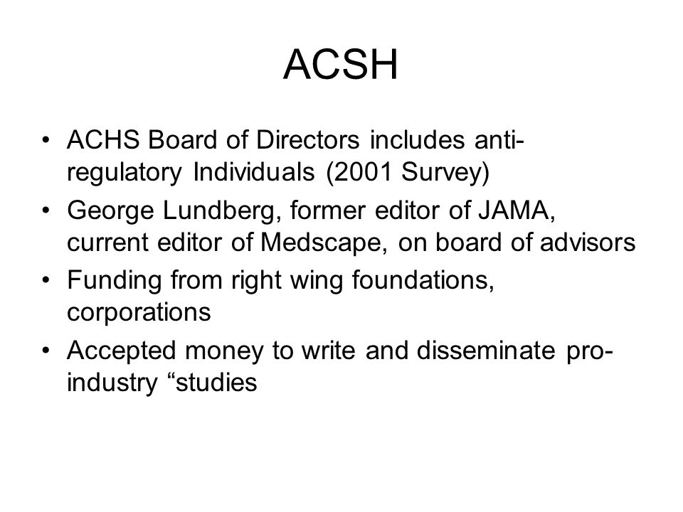 ACSH ACHS Board of Directors includes anti- regulatory Individuals (2001 Survey) George Lundberg, former editor of JAMA, current editor of Medscape, on board of advisors Funding from right wing foundations, corporations Accepted money to write and disseminate pro- industry studies