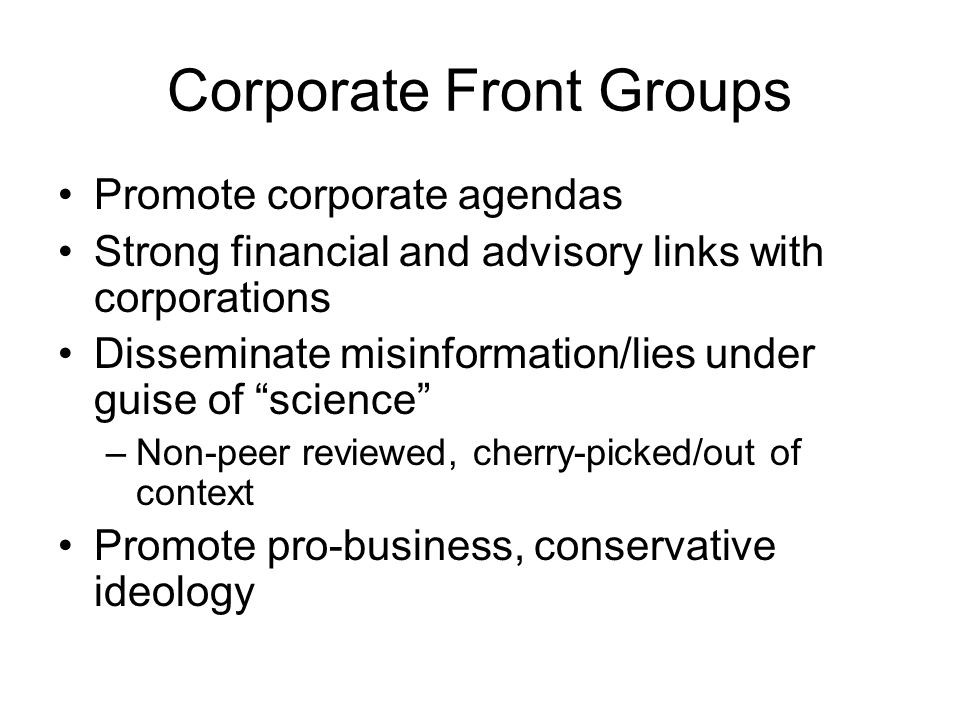 Corporate Front Groups Promote corporate agendas Strong financial and advisory links with corporations Disseminate misinformation/lies under guise of science –Non-peer reviewed, cherry-picked/out of context Promote pro-business, conservative ideology