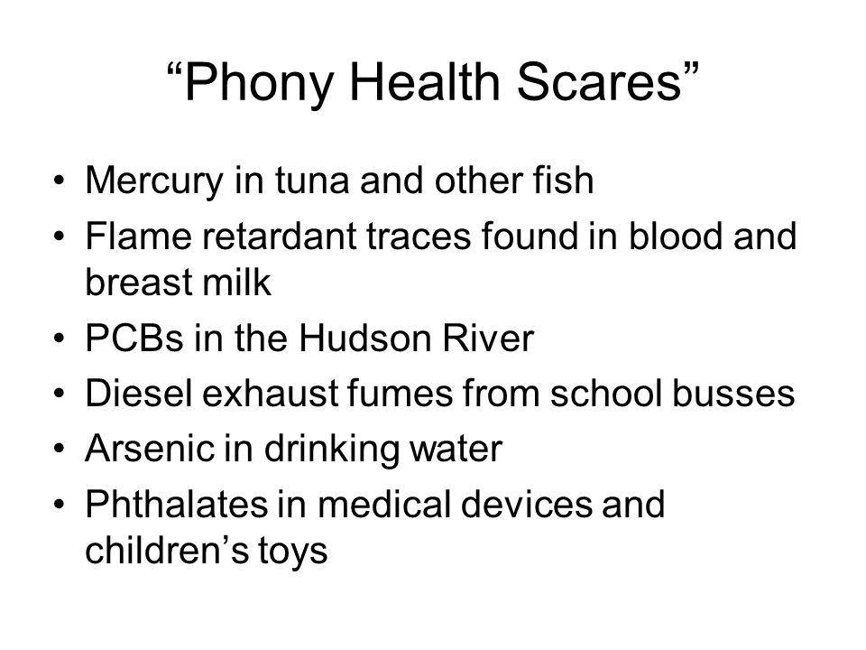 Phony Health Scares Mercury in tuna and other fish Flame retardant traces found in blood and breast milk PCBs in the Hudson River Diesel exhaust fumes from school busses Arsenic in drinking water Phthalates in medical devices and childrens toys