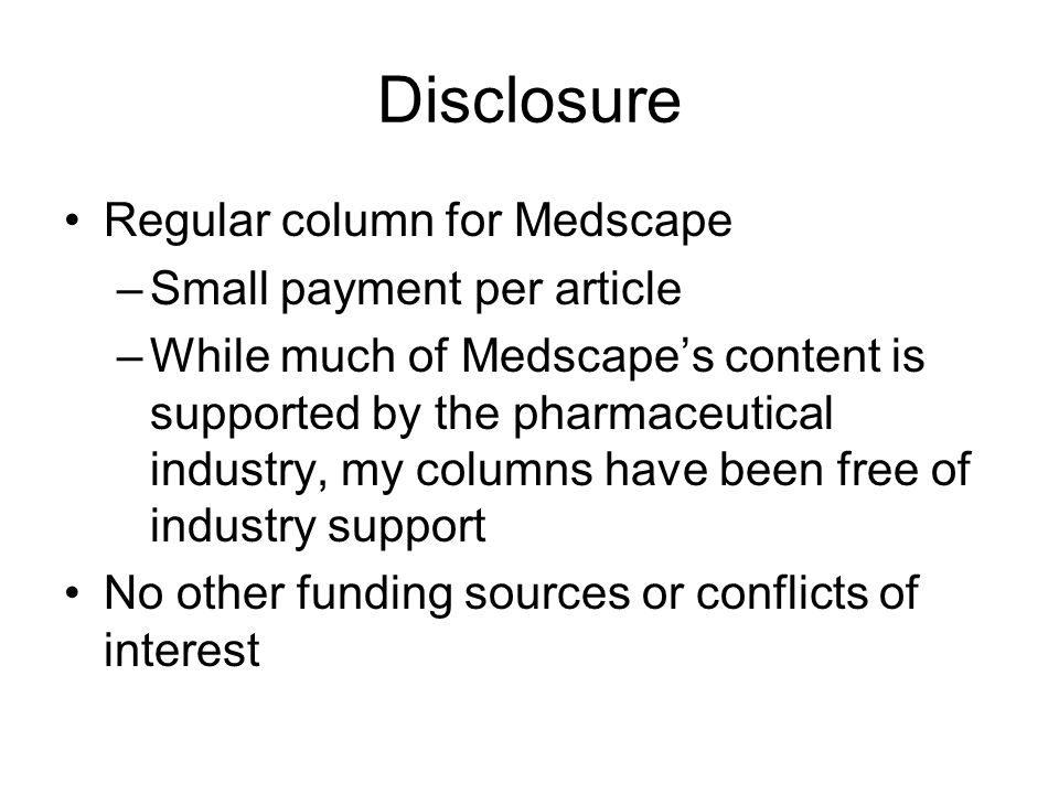 Disclosure Regular column for Medscape –Small payment per article –While much of Medscapes content is supported by the pharmaceutical industry, my columns have been free of industry support No other funding sources or conflicts of interest