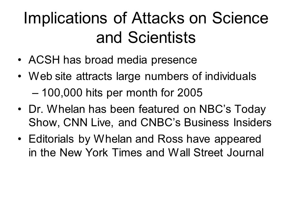 Implications of Attacks on Science and Scientists ACSH has broad media presence Web site attracts large numbers of individuals –100,000 hits per month for 2005 Dr.