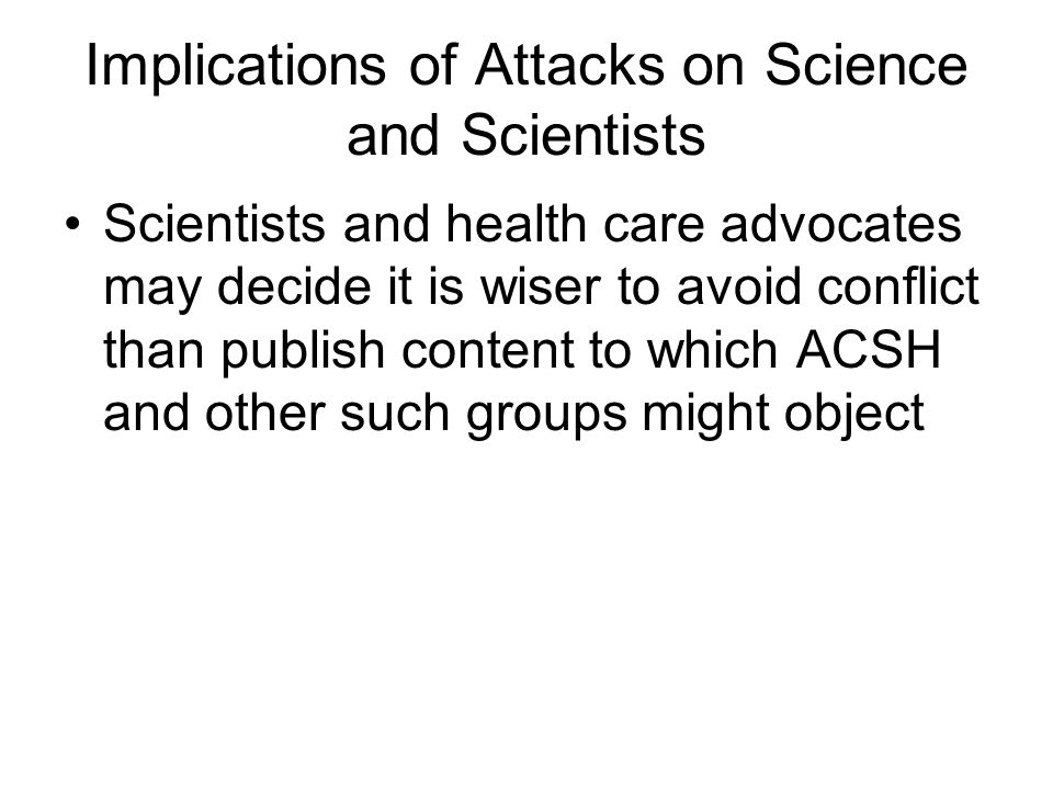 Implications of Attacks on Science and Scientists Scientists and health care advocates may decide it is wiser to avoid conflict than publish content to which ACSH and other such groups might object