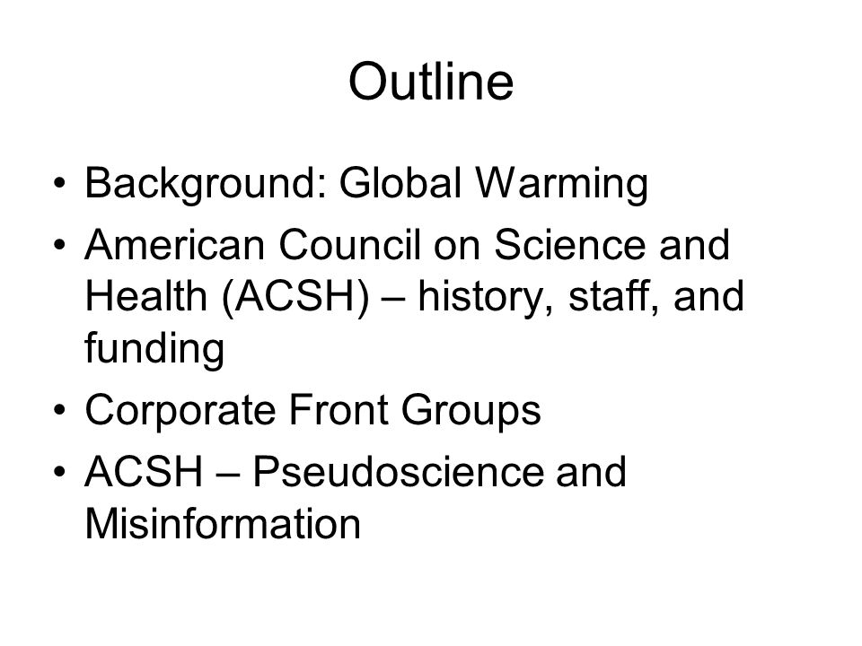 Outline Background: Global Warming American Council on Science and Health (ACSH) – history, staff, and funding Corporate Front Groups ACSH – Pseudoscience and Misinformation