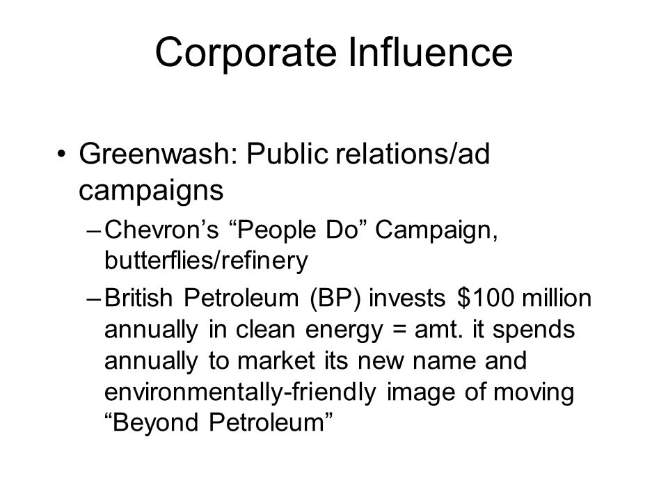 Corporate Influence Greenwash: Public relations/ad campaigns –Chevrons People Do Campaign, butterflies/refinery –British Petroleum (BP) invests $100 million annually in clean energy = amt.