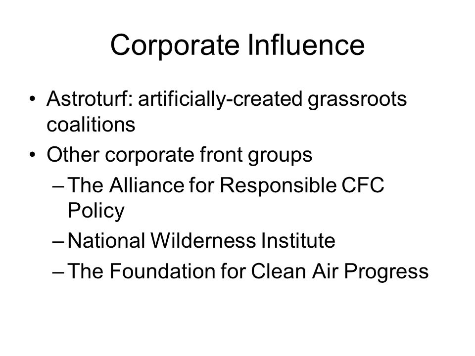 Corporate Influence Astroturf: artificially-created grassroots coalitions Other corporate front groups –The Alliance for Responsible CFC Policy –National Wilderness Institute –The Foundation for Clean Air Progress
