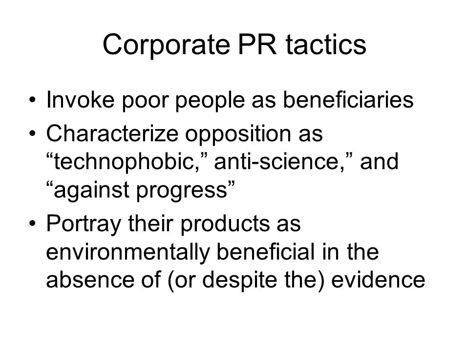 Corporate PR tactics Invoke poor people as beneficiaries Characterize opposition as technophobic, anti-science, and against progress Portray their products as environmentally beneficial in the absence of (or despite the) evidence