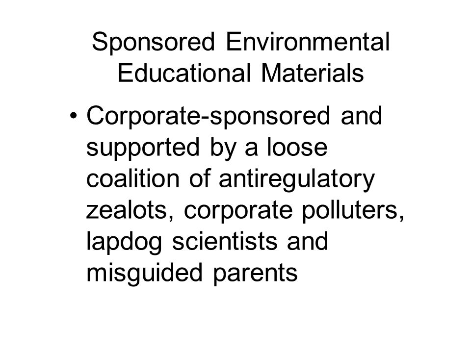 Sponsored Environmental Educational Materials Corporate-sponsored and supported by a loose coalition of antiregulatory zealots, corporate polluters, lapdog scientists and misguided parents