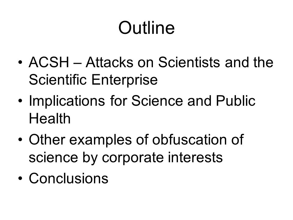 Outline ACSH – Attacks on Scientists and the Scientific Enterprise Implications for Science and Public Health Other examples of obfuscation of science by corporate interests Conclusions