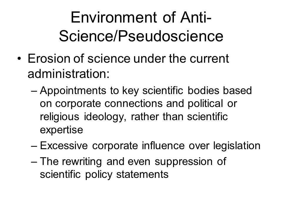 Environment of Anti- Science/Pseudoscience Erosion of science under the current administration: –Appointments to key scientific bodies based on corporate connections and political or religious ideology, rather than scientific expertise –Excessive corporate influence over legislation –The rewriting and even suppression of scientific policy statements