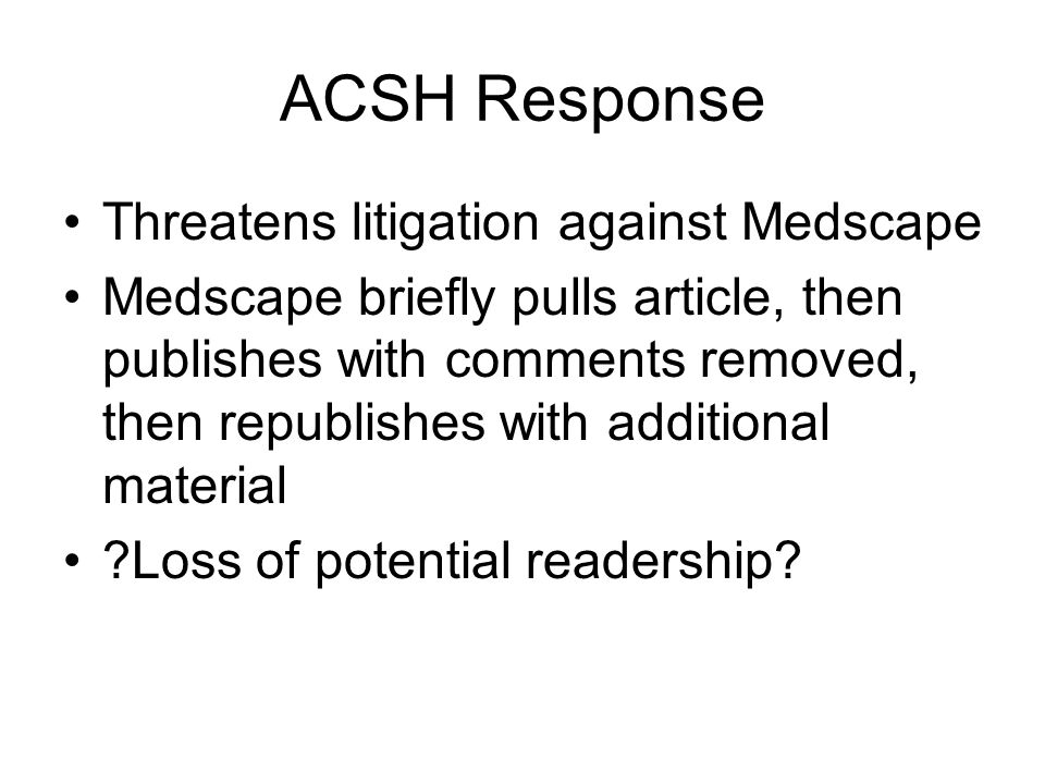 ACSH Response Threatens litigation against Medscape Medscape briefly pulls article, then publishes with comments removed, then republishes with additional material Loss of potential readership