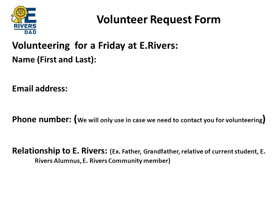 Volunteer Request Form Volunteering for a Friday at E.Rivers: Name (First and Last): Email address: Phone number: ( We will only use in case we need to contact you for volunteering ) Relationship to E.