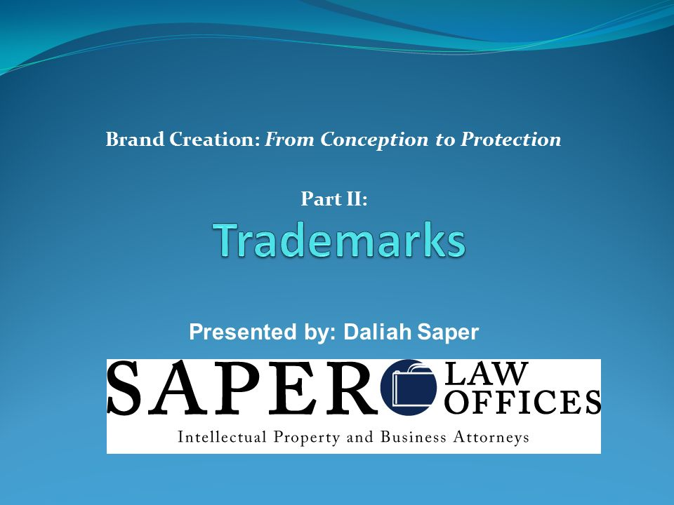 Brand Creation: From Conception to Protection Part II: Presented by: Daliah Saper